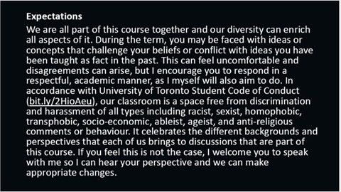 Expectations: We are all part of this course together and our diversity can enrich all aspects of it. During the term, you may be faced with ideas or concepts that challenge your beliefs or conflict with ideas you have been taught in the past. This can feel uncomfortable and disagreements can arise, but I encourage you to respond in a respectful, academic manner, as I myself will also aim to do. In accordance with University of Toronto Student Code of Conduct, our classroom is a space free from discrimination and harassment of all types including racist, sexist, homophobic, transphobic, socio-economic, ableist, ageist, and anti-religious comments or behaviour. It celebrates the different backgrounds and perspectives that each of us brings to discussions that are part of this course. If you feel this is not the case, I welcome you to speak with me so I can hear your perspective and we can make appropriate changes.